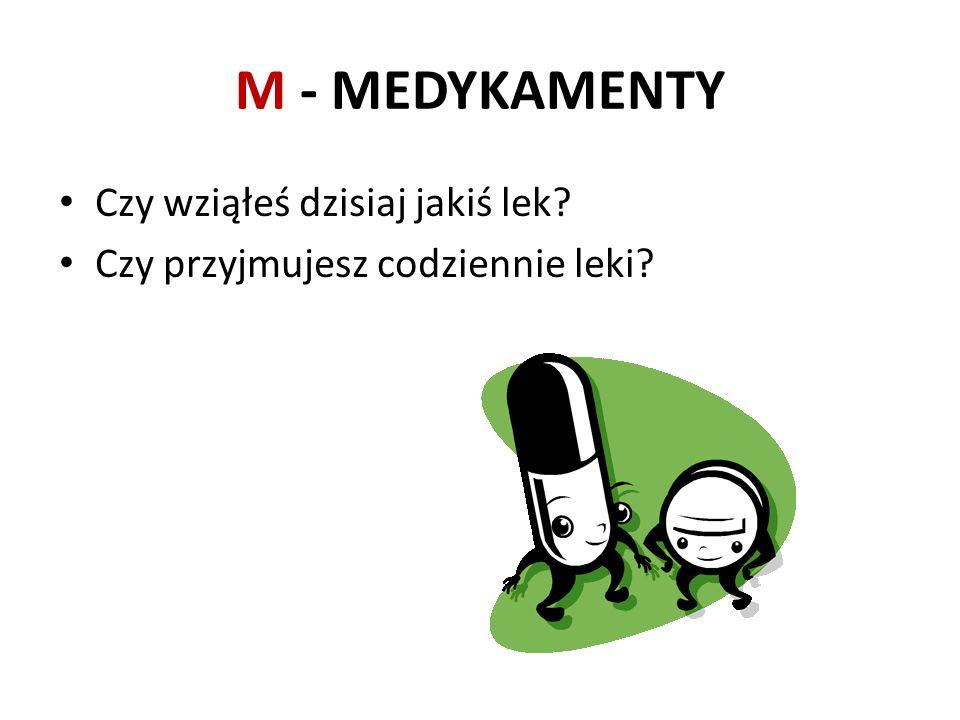 M - MEDYKAMENTY Czy wziąłeś dzisiaj jakiś lek? Czy przyjmujesz codziennie leki?