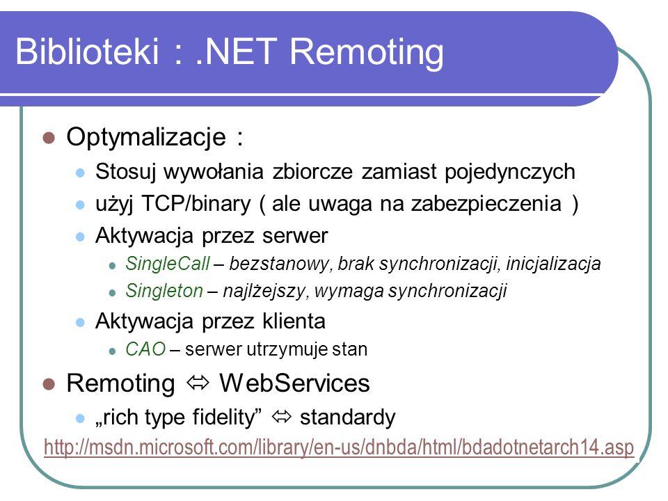 Biblioteki :.NET Remoting Optymalizacje : Stosuj wywołania zbiorcze zamiast pojedynczych użyj TCP/binary ( ale uwaga na zabezpieczenia ) Aktywacja prz