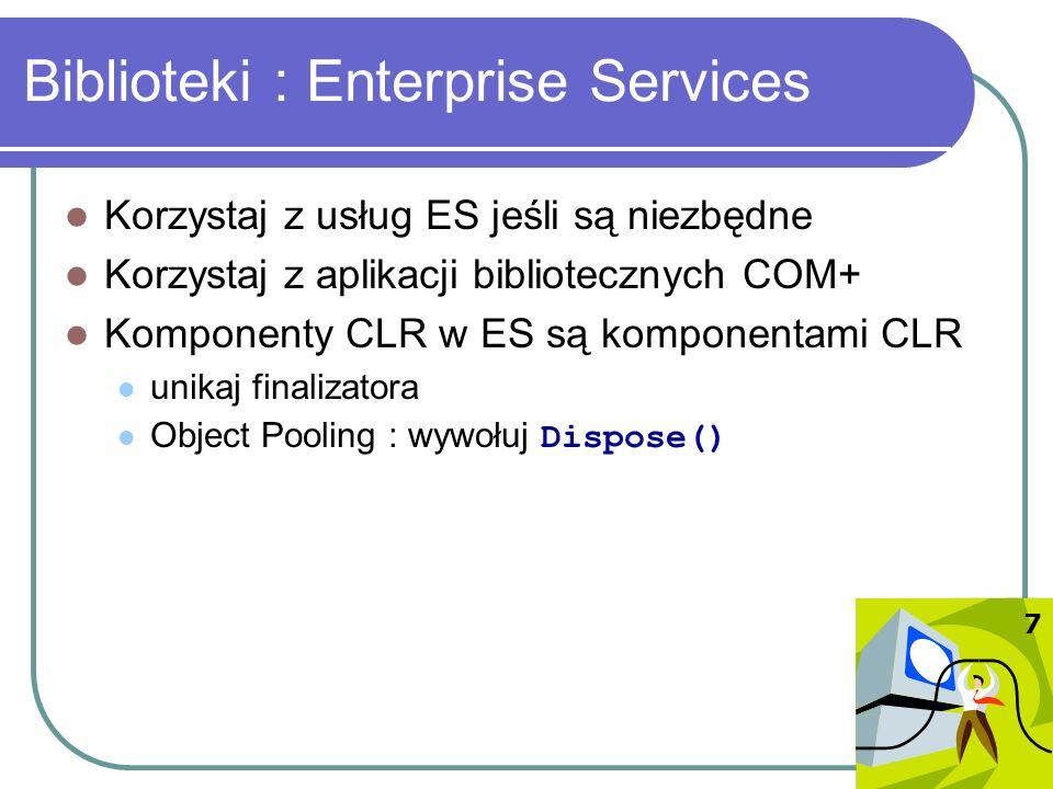 Biblioteki : Enterprise Services Korzystaj z usług ES jeśli są niezbędne Korzystaj z aplikacji bibliotecznych COM+ Komponenty CLR w ES są komponentami