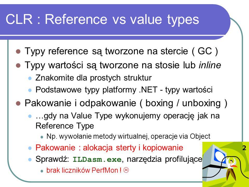 CLR : Reflection, późne wiązanie Refleksje mogą być kosztowne Porównania ( typeof() ), wyliczenie ( Type.GetFields() ), dostęp ( Type.InvokeMember() ) Ostrożnie - refleksje mogą być efektem ubocznym Object.ToString(), [Serializable] Visual Basic.NET oraz JScript niejawnie obsługują późne wiązanie poprzez interfejs API Reflection Gdy używamy zmiennych typu Object Unikaj późnego wiązania - refleksje W Visual Basic.NET wczesne wiązanie wymuszamy: Option Explicit On, Option Strict On 3