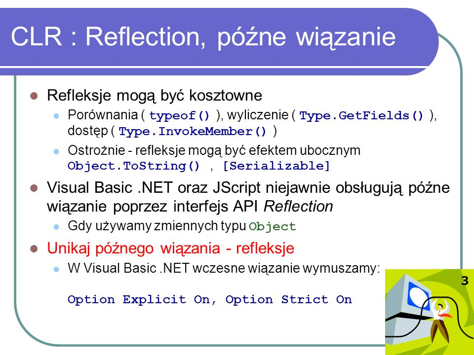 CLR : Reflection, późne wiązanie Refleksje mogą być kosztowne Porównania ( typeof() ), wyliczenie ( Type.GetFields() ), dostęp ( Type.InvokeMember() )
