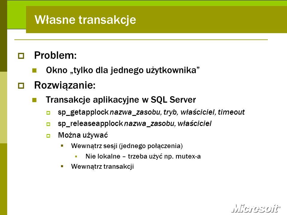 Własne transakcje Problem: Okno tylko dla jednego użytkownika Rozwiązanie: Transakcje aplikacyjne w SQL Server sp_getapplock nazwa_zasobu, tryb, właśc