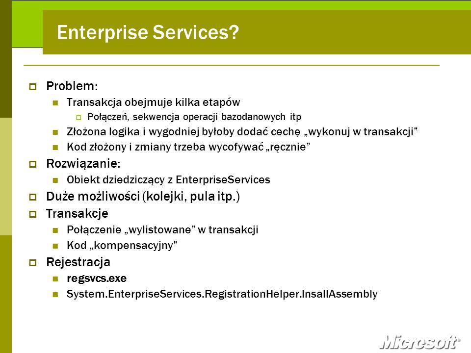 Enterprise Services? Problem: Transakcja obejmuje kilka etapów Połączeń, sekwencja operacji bazodanowych itp Złożona logika i wygodniej byłoby dodać c