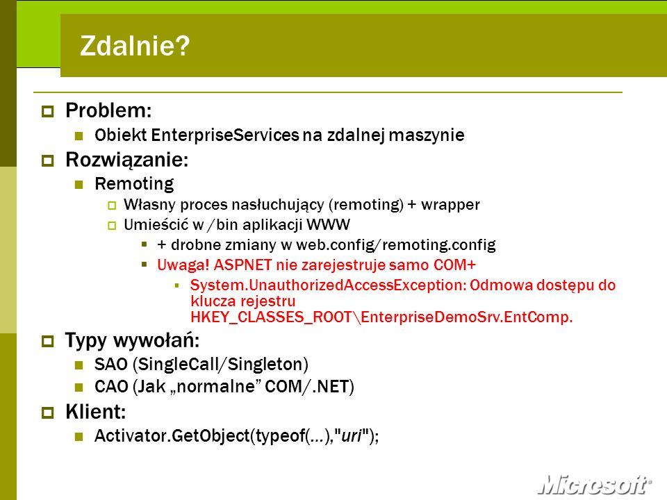 Zdalnie? Problem: Obiekt EnterpriseServices na zdalnej maszynie Rozwiązanie: Remoting Własny proces nasłuchujący (remoting) + wrapper Umieścić w /bin