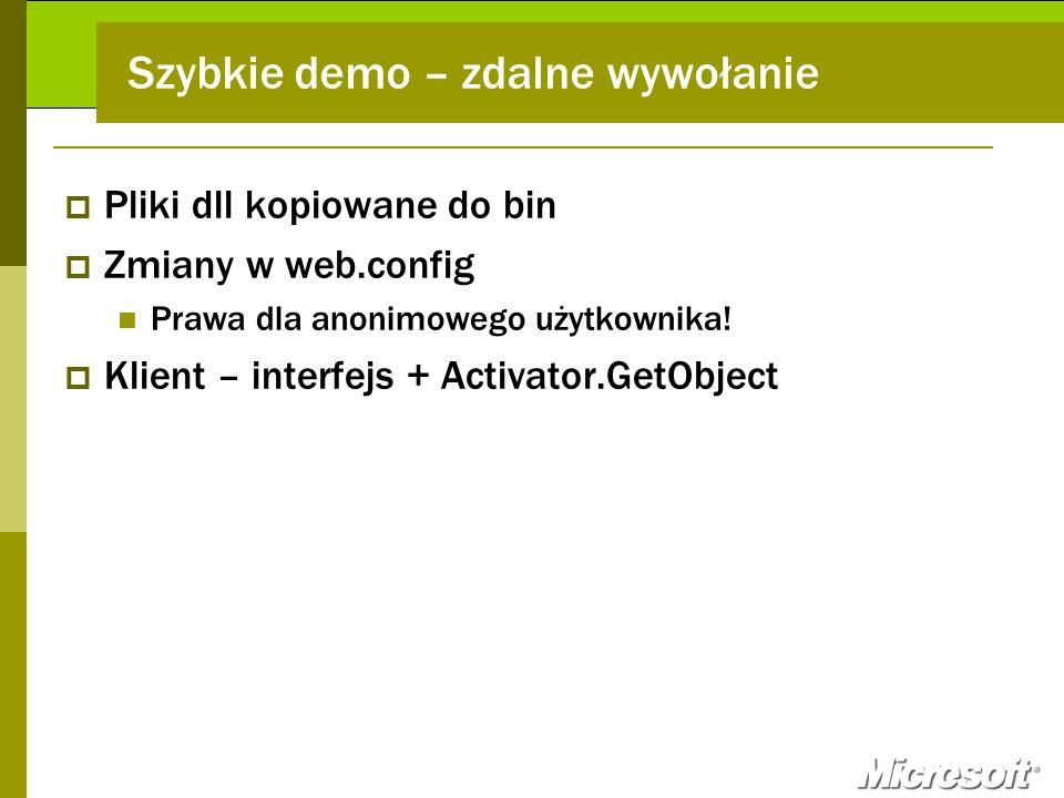Szybkie demo – zdalne wywołanie Pliki dll kopiowane do bin Zmiany w web.config Prawa dla anonimowego użytkownika! Klient – interfejs + Activator.GetOb