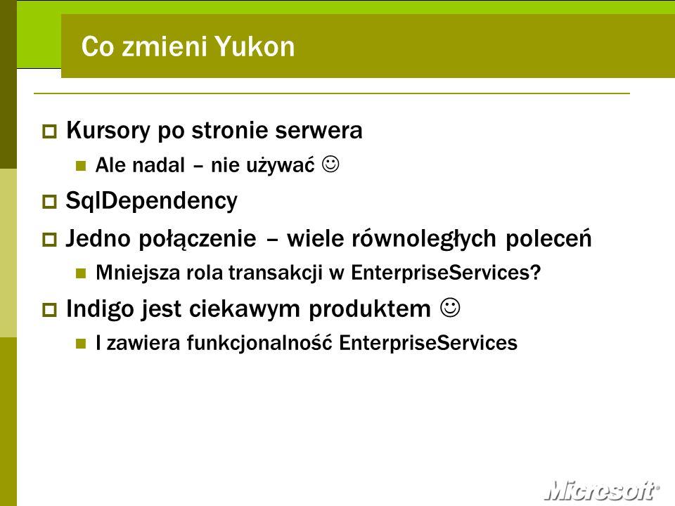 Co zmieni Yukon Kursory po stronie serwera Ale nadal – nie używać SqlDependency Jedno połączenie – wiele równoległych poleceń Mniejsza rola transakcji