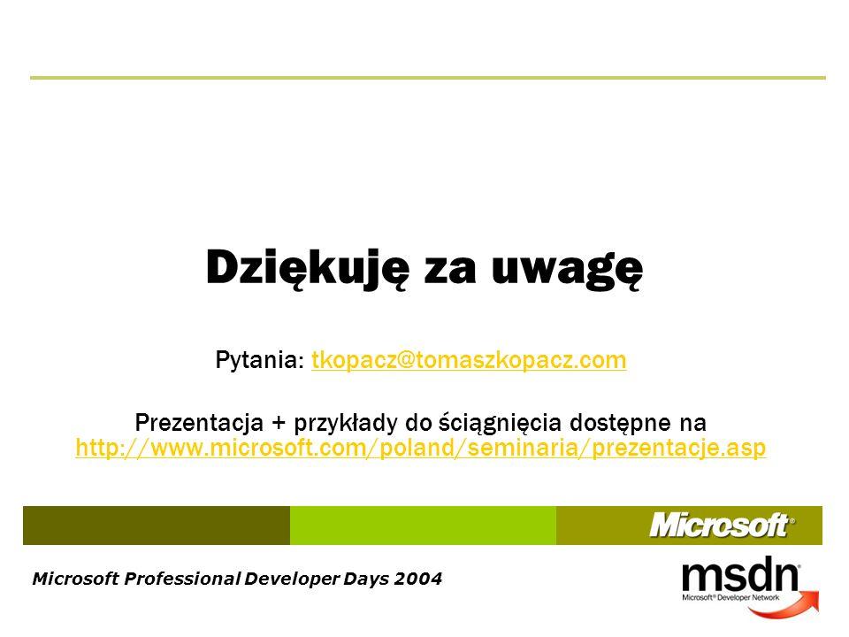 Microsoft Professional Developer Days 2004 Dziękuję za uwagę Pytania: tkopacz@tomaszkopacz.comtkopacz@tomaszkopacz.com Prezentacja + przykłady do ścią