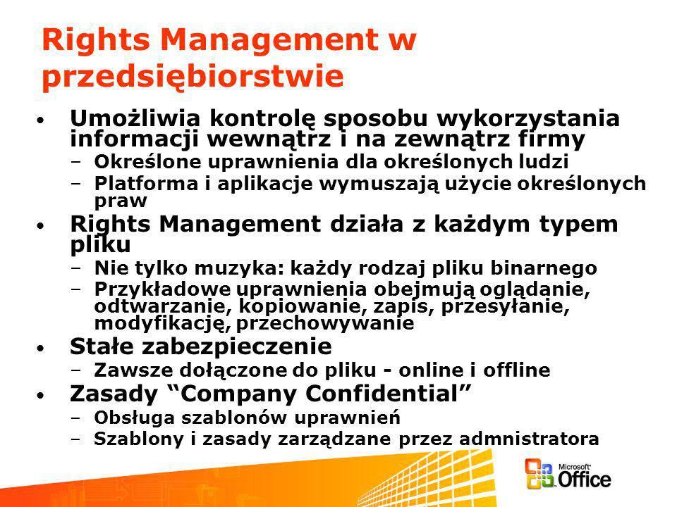 Rights Management w przedsiębiorstwie Umożliwia kontrolę sposobu wykorzystania informacji wewnątrz i na zewnątrz firmy –Określone uprawnienia dla określonych ludzi –Platforma i aplikacje wymuszają użycie określonych praw Rights Management działa z każdym typem pliku –Nie tylko muzyka: każdy rodzaj pliku binarnego –Przykładowe uprawnienia obejmują oglądanie, odtwarzanie, kopiowanie, zapis, przesyłanie, modyfikację, przechowywanie Stałe zabezpieczenie –Zawsze dołączone do pliku - online i offline Zasady Company Confidential –Obsługa szablonów uprawnień –Szablony i zasady zarządzane przez admnistratora