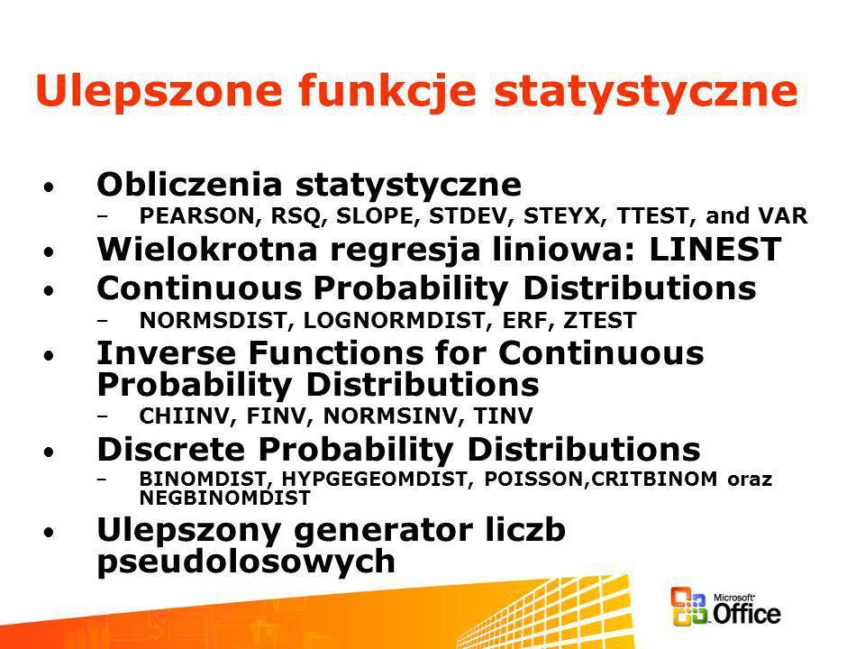 Obliczenia statystyczne –PEARSON, RSQ, SLOPE, STDEV, STEYX, TTEST, and VAR Wielokrotna regresja liniowa: LINEST Continuous Probability Distributions –NORMSDIST, LOGNORMDIST, ERF, ZTEST Inverse Functions for Continuous Probability Distributions –CHIINV, FINV, NORMSINV, TINV Discrete Probability Distributions –BINOMDIST, HYPGEGEOMDIST, POISSON,CRITBINOM oraz NEGBINOMDIST Ulepszony generator liczb pseudolosowych