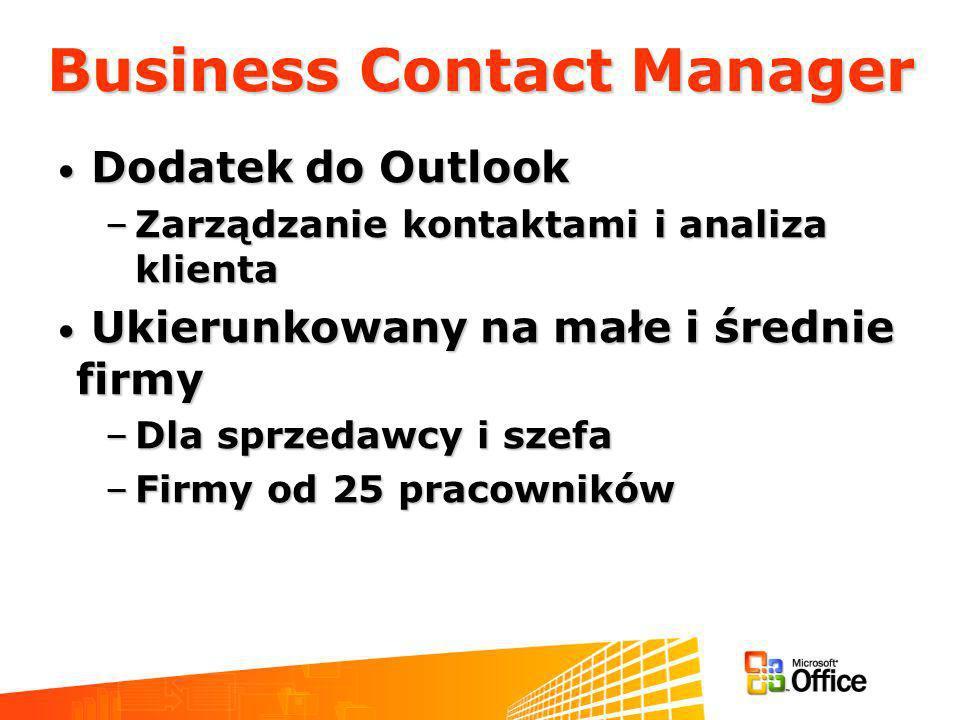 Business Contact Manager Dodatek do Outlook Dodatek do Outlook –Zarządzanie kontaktami i analiza klienta Ukierunkowany na małe i średnie firmy Ukierunkowany na małe i średnie firmy –Dla sprzedawcy i szefa –Firmy od 25 pracowników