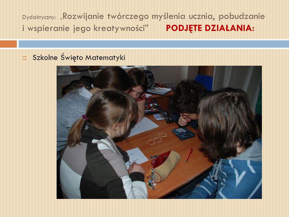 Dydaktyczny: Rozwijanie twórczego myślenia ucznia, pobudzanie i wspieranie jego kreatywności PODJĘTE DZIAŁANIA: Szkolne Święto Matematyki