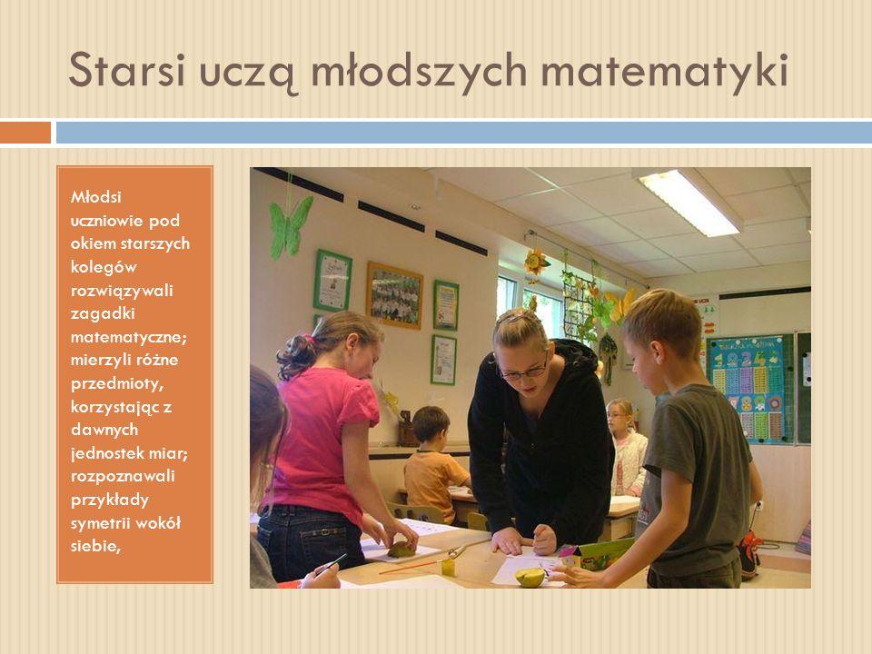 Starsi uczą młodszych matematyki Młodsi uczniowie pod okiem starszych kolegów rozwiązywali zagadki matematyczne; mierzyli różne przedmioty, korzystają