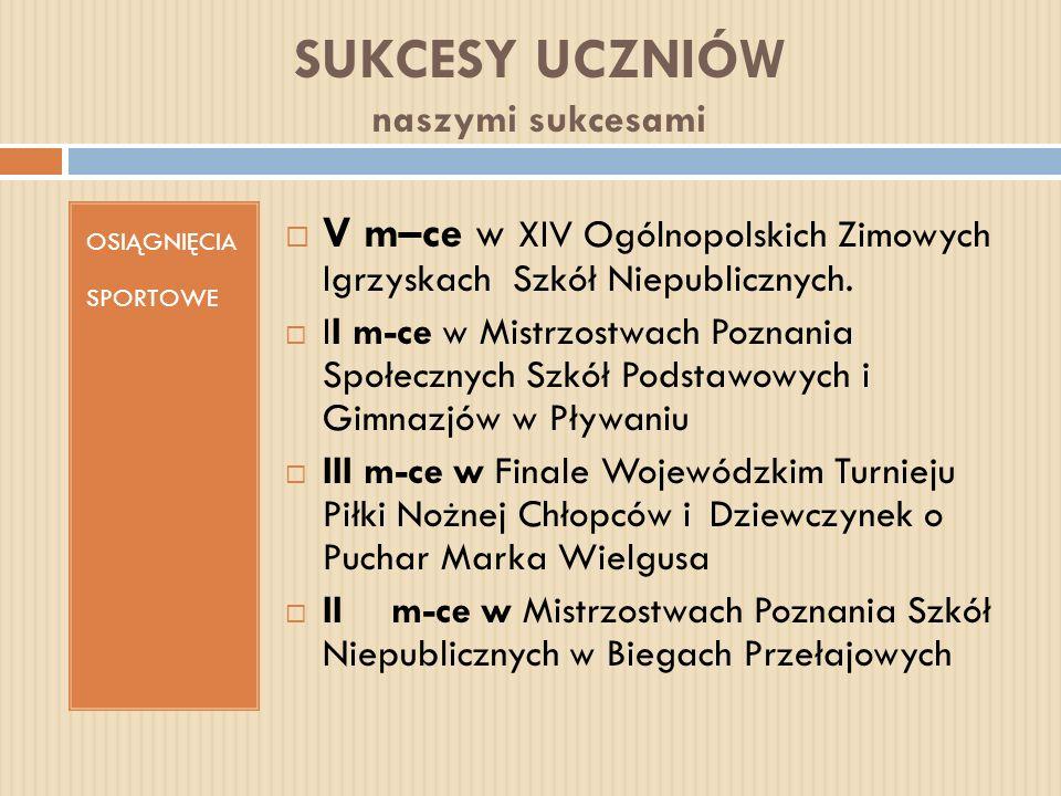SUKCESY UCZNIÓW naszymi sukcesami OSIĄGNIĘCIA SPORTOWE V m–ce w XIV Ogólnopolskich Zimowych Igrzyskach Szkół Niepublicznych. II m-ce w Mistrzostwach P