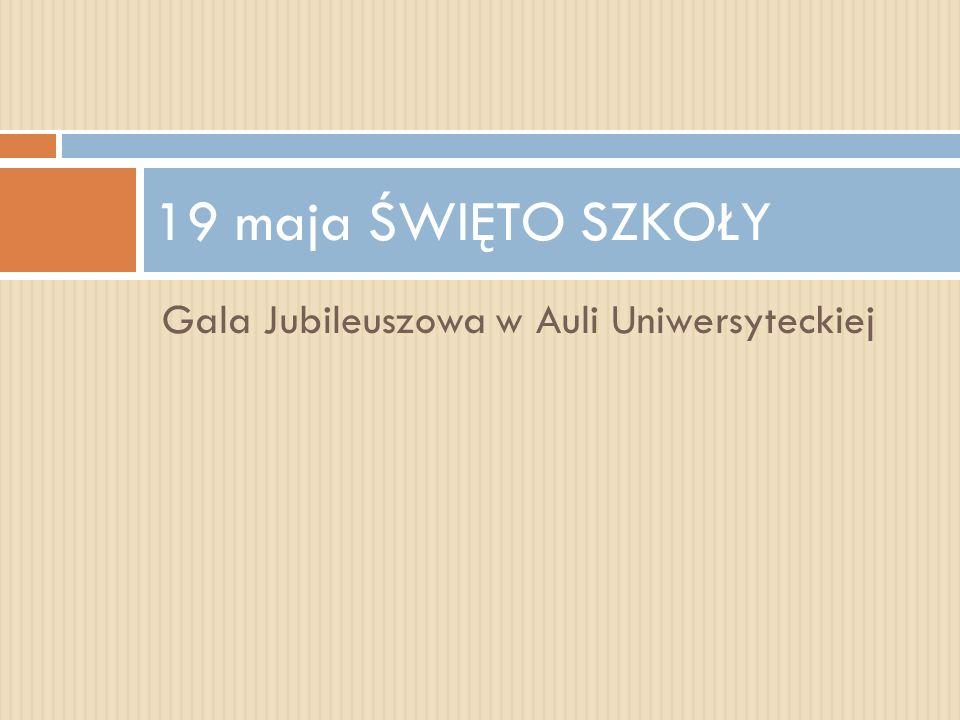 Gala Jubileuszowa w Auli Uniwersyteckiej 19 maja ŚWIĘTO SZKOŁY