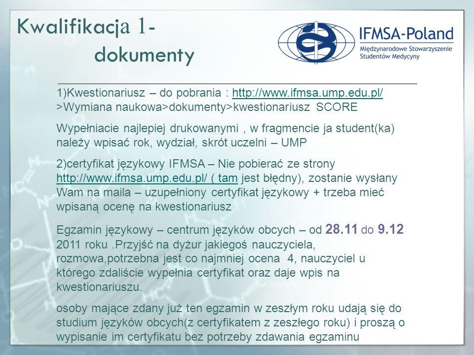 Kwalifikacj a 1 - dokumenty 1)Kwestionariusz – do pobrania : http://www.ifmsa.ump.edu.pl/ >Wymiana naukowa>dokumenty>kwestionariusz SCOREhttp://www.ifmsa.ump.edu.pl/ Wypełniacie najlepiej drukowanymi, w fragmencie ja student(ka) należy wpisać rok, wydział, skrót uczelni – UMP 2)certyfikat językowy IFMSA – Nie pobierać ze strony http://www.ifmsa.ump.edu.pl/ ( tam jest błędny), zostanie wysłany Wam na maila – uzupełniony certyfikat językowy + trzeba mieć wpisaną ocenę na kwestionariusz http://www.ifmsa.ump.edu.pl/ ( tam Egzamin językowy – centrum języków obcych – od 28.11 do 9.12 2011 roku.Przyjść na dyżur jakiegoś nauczyciela, rozmowa,potrzebna jest co najmniej ocena 4, nauczyciel u którego zdaliście wypełnia certyfikat oraz daje wpis na kwestionariuszu.