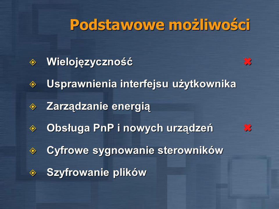 Podstawowe możliwości Wielojęzyczność Wielojęzyczność Usprawnienia interfejsu użytkownika Usprawnienia interfejsu użytkownika Zarządzanie energią Zarządzanie energią Obsługa PnP i nowych urządzeń Obsługa PnP i nowych urządzeń Cyfrowe sygnowanie sterowników Cyfrowe sygnowanie sterowników Szyfrowanie plików Szyfrowanie plików
