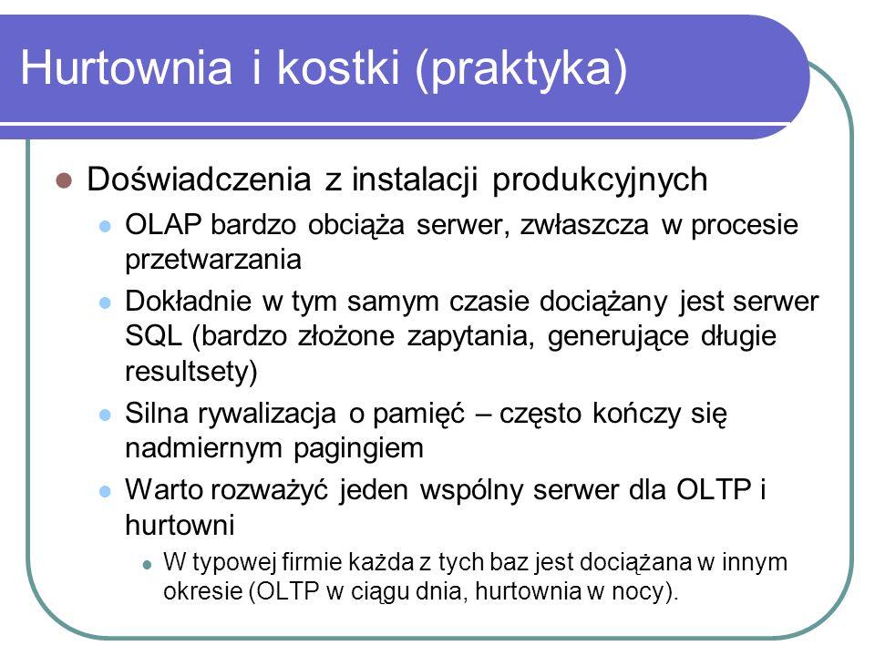 Hurtownia i kostki (praktyka) Doświadczenia z instalacji produkcyjnych OLAP bardzo obciąża serwer, zwłaszcza w procesie przetwarzania Dokładnie w tym