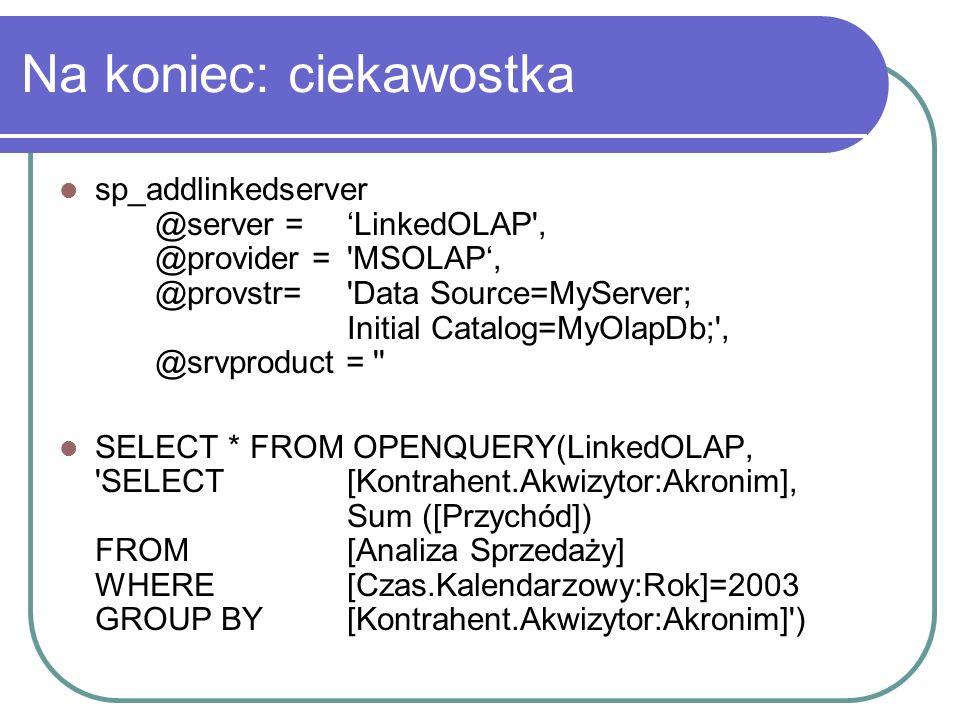 Na koniec: ciekawostka sp_addlinkedserver @server =LinkedOLAP', @provider ='MSOLAP, @provstr='Data Source=MyServer; Initial Catalog=MyOlapDb;', @srvpr