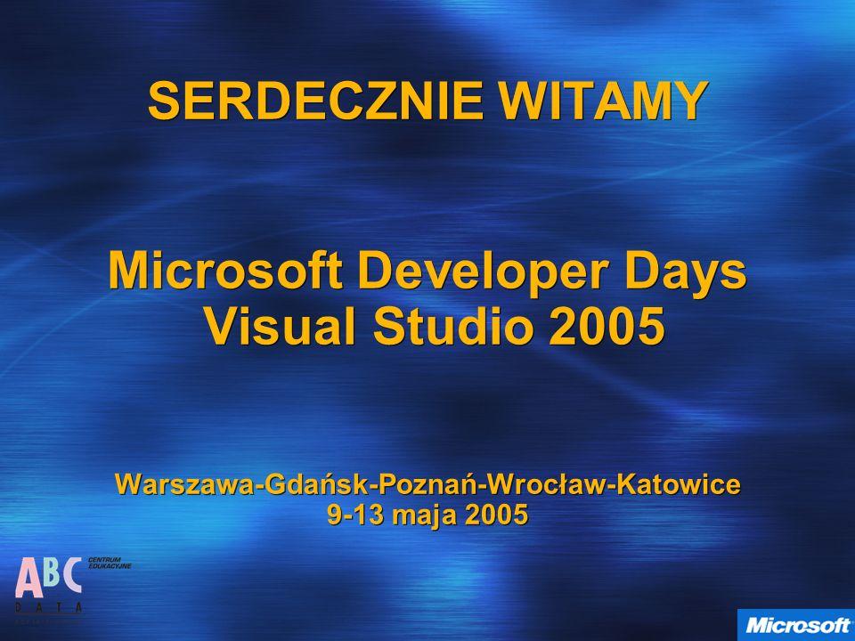 SERDECZNIE WITAMY Microsoft Developer Days Visual Studio 2005 Warszawa-Gdańsk-Poznań-Wrocław-Katowice 9-13 maja 2005