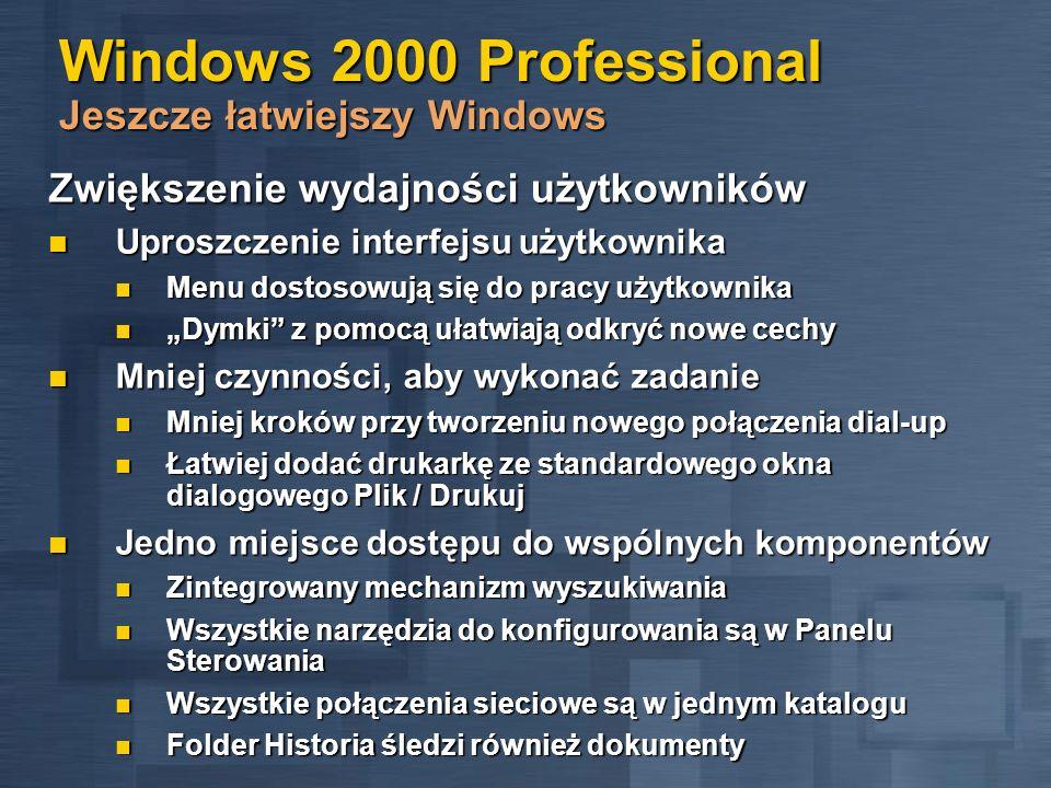 Windows 2000 Professional Jeszcze łatwiejszy Windows Łatwiejsza konfiguracja systemu Nowe moduły typu Kreator Nowe moduły typu Kreator Dodaj nowy sprzęt, mapuj dysk sieciowy, dodaj drukarkę Dodaj nowy sprzęt, mapuj dysk sieciowy, dodaj drukarkę Obsługa wielu języków Obsługa wielu języków System obsługuje ponad 60 języków System obsługuje ponad 60 języków Edycja, podgląd i drukowanie tekstu w wielu językach w jednym dokumencie Edycja, podgląd i drukowanie tekstu w wielu językach w jednym dokumencie Wersja Multilingual pozwala na zmianę interfejsu użytkownika i plików Pomocy Wersja Multilingual pozwala na zmianę interfejsu użytkownika i plików Pomocy Łatwiejsze dodawanie i usuwanie programów Łatwiejsze dodawanie i usuwanie programów Poprawiony moduł do dodawania i usuwania aplikacji Poprawiony moduł do dodawania i usuwania aplikacji
