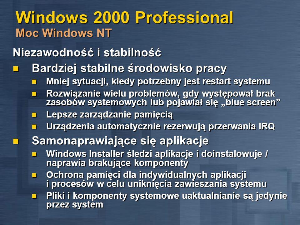 Windows 2000 Professional Moc Windows NT Bezpieczeństwo oparte na standardach Bezpieczniejszy dostęp do informacji Bezpieczniejszy dostęp do informacji NTFS wymaga autentykacji podczas dostępu do plików NTFS wymaga autentykacji podczas dostępu do plików Szyfrowany system plików chroni najważniejsze dane Szyfrowany system plików chroni najważniejsze dane Wbudowana obsługa technologii Kerberos Wbudowana obsługa technologii Kerberos Public Key w celu sprawdzania cyfrowych certyfikatów Public Key w celu sprawdzania cyfrowych certyfikatów Zabezpieczenia IP Security w celu ochrony danych przesyłanych siecią Zabezpieczenia IP Security w celu ochrony danych przesyłanych siecią Bezpieczniejszy dostęp do zasobów Bezpieczniejszy dostęp do zasobów Dostęp do komputera za pomocą karty Smart Card Dostęp do komputera za pomocą karty Smart Card Bezpieczne sieci Virtual Private Networking (VPN) umożliwiają połączenie do sieci LAN Bezpieczne sieci Virtual Private Networking (VPN) umożliwiają połączenie do sieci LAN Łatwiejsze zarządzanie ustawieniami bezpieczeństwa za pomocą Security Configuration Manager Łatwiejsze zarządzanie ustawieniami bezpieczeństwa za pomocą Security Configuration Manager