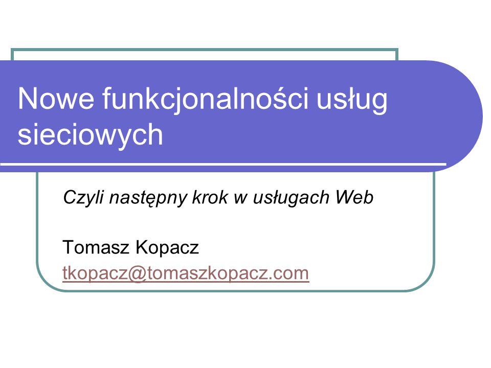 Nowe funkcjonalności usług sieciowych Czyli następny krok w usługach Web Tomasz Kopacz tkopacz@tomaszkopacz.com