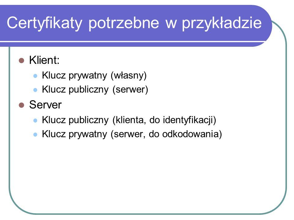 Certyfikaty potrzebne w przykładzie Klient: Klucz prywatny (własny) Klucz publiczny (serwer) Server Klucz publiczny (klienta, do identyfikacji) Klucz prywatny (serwer, do odkodowania)