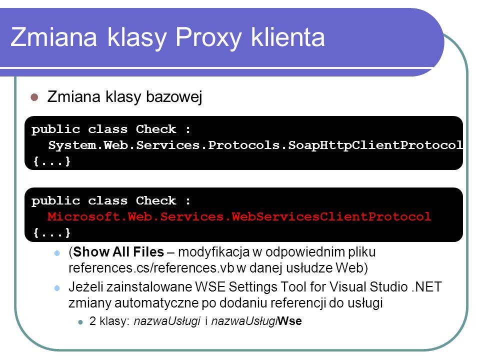 Zmiana klasy Proxy klienta Zmiana klasy bazowej (Show All Files – modyfikacja w odpowiednim pliku references.cs/references.vb w danej usłudze Web) Jeżeli zainstalowane WSE Settings Tool for Visual Studio.NET zmiany automatyczne po dodaniu referencji do usługi 2 klasy: nazwaUsługi i nazwaUsługiWse public class Check : System.Web.Services.Protocols.SoapHttpClientProtocol {...} public class Check : Microsoft.Web.Services.WebServicesClientProtocol {...}