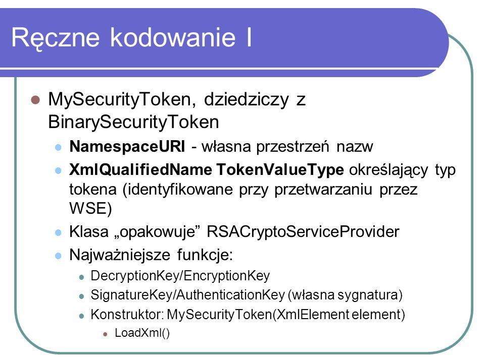 Ręczne kodowanie I MySecurityToken, dziedziczy z BinarySecurityToken NamespaceURI - własna przestrzeń nazw XmlQualifiedName TokenValueType określający typ tokena (identyfikowane przy przetwarzaniu przez WSE) Klasa opakowuje RSACryptoServiceProvider Najważniejsze funkcje: DecryptionKey/EncryptionKey SignatureKey/AuthenticationKey (własna sygnatura) Konstruktor: MySecurityToken(XmlElement element) LoadXml()
