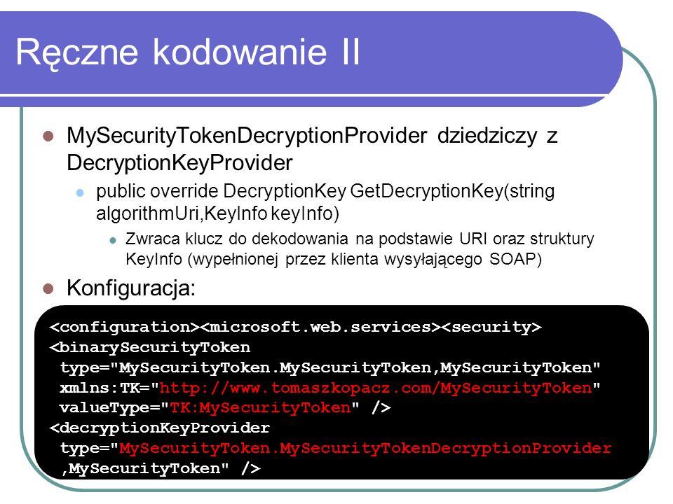 Ręczne kodowanie II MySecurityTokenDecryptionProvider dziedziczy z DecryptionKeyProvider public override DecryptionKey GetDecryptionKey(string algorithmUri,KeyInfo keyInfo) Zwraca klucz do dekodowania na podstawie URI oraz struktury KeyInfo (wypełnionej przez klienta wysyłającego SOAP) Konfiguracja: