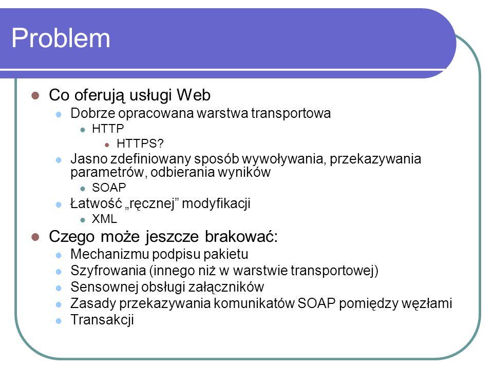 WSE 1.0 - dostępne możliwości WS-Security Podpisy cyfrowe Kodowanie Czyli: autoryzacja i identyfikacja WS-Routing Przesyłanie pakietu SOAP pomiędzy usługami Niezależność od topologii Klient nie musi komunikować się bezpośrednio z usługą.