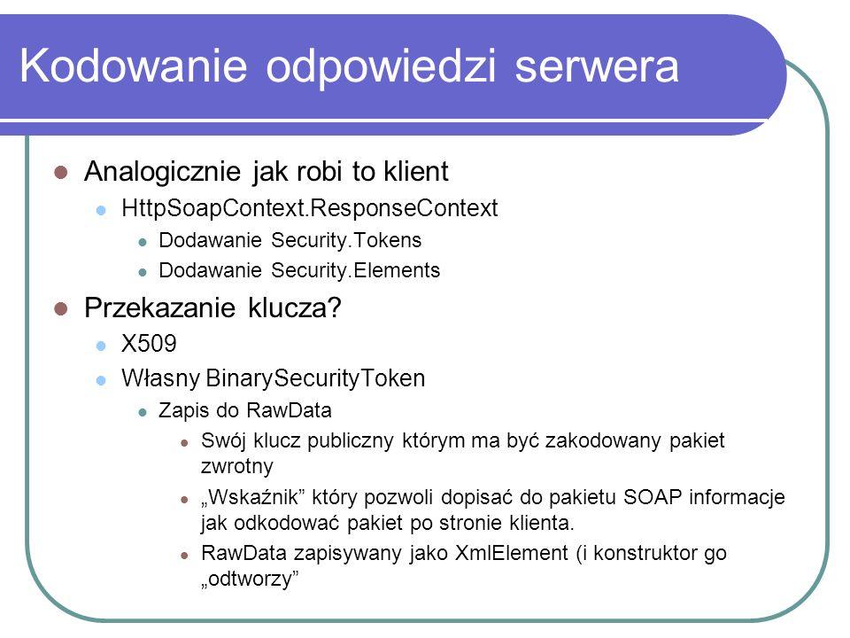 Kodowanie odpowiedzi serwera Analogicznie jak robi to klient HttpSoapContext.ResponseContext Dodawanie Security.Tokens Dodawanie Security.Elements Przekazanie klucza.