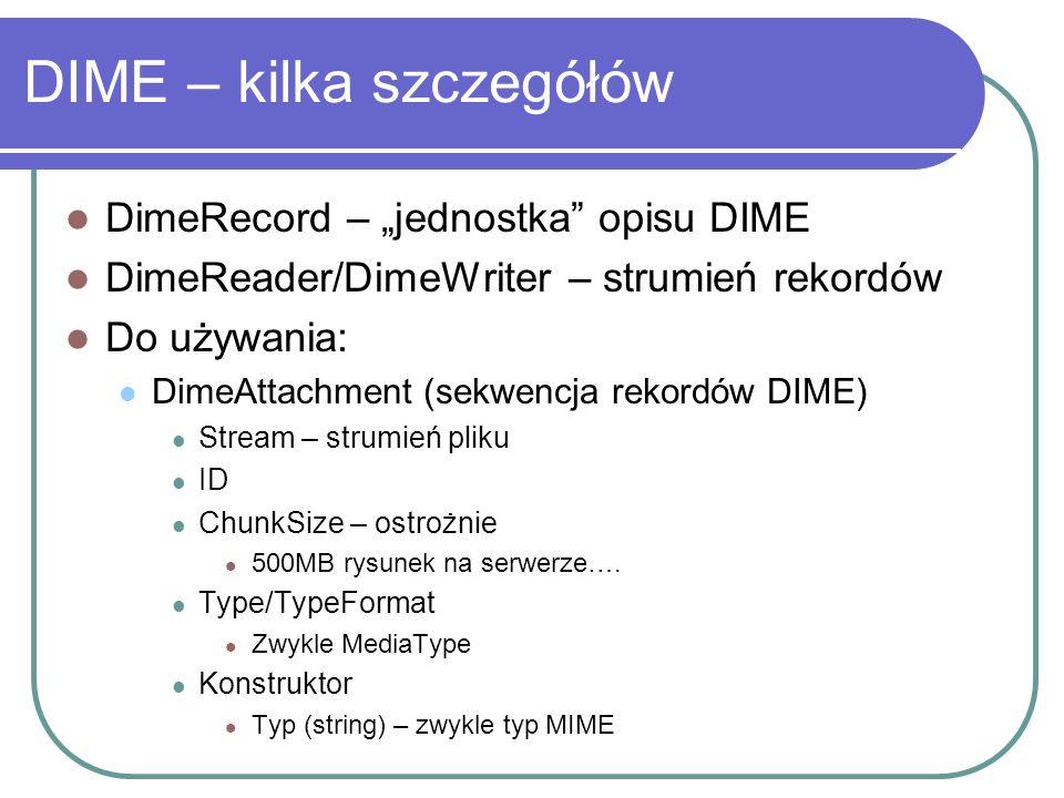 DIME – kilka szczegółów DimeRecord – jednostka opisu DIME DimeReader/DimeWriter – strumień rekordów Do używania: DimeAttachment (sekwencja rekordów DIME) Stream – strumień pliku ID ChunkSize – ostrożnie 500MB rysunek na serwerze….