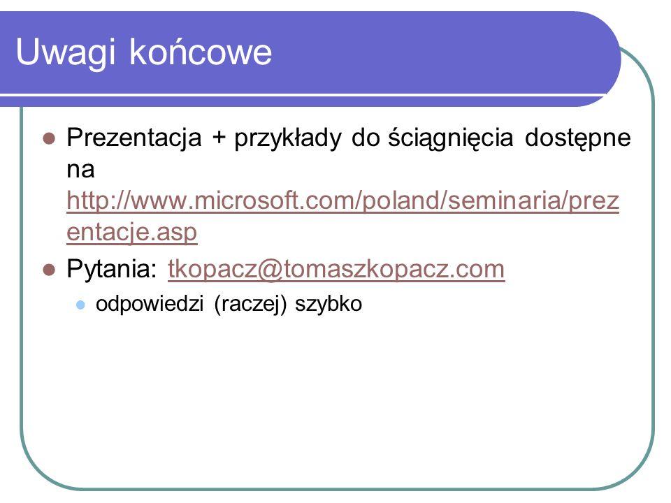 Uwagi końcowe Prezentacja + przykłady do ściągnięcia dostępne na http://www.microsoft.com/poland/seminaria/prez entacje.asp http://www.microsoft.com/poland/seminaria/prez entacje.asp Pytania: tkopacz@tomaszkopacz.comtkopacz@tomaszkopacz.com odpowiedzi (raczej) szybko