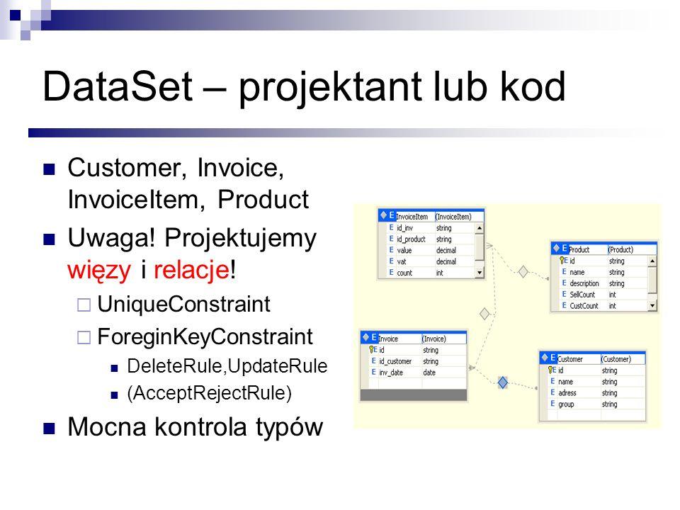 DataSet – projektant lub kod Customer, Invoice, InvoiceItem, Product Uwaga! Projektujemy więzy i relacje! UniqueConstraint ForeginKeyConstraint Delete