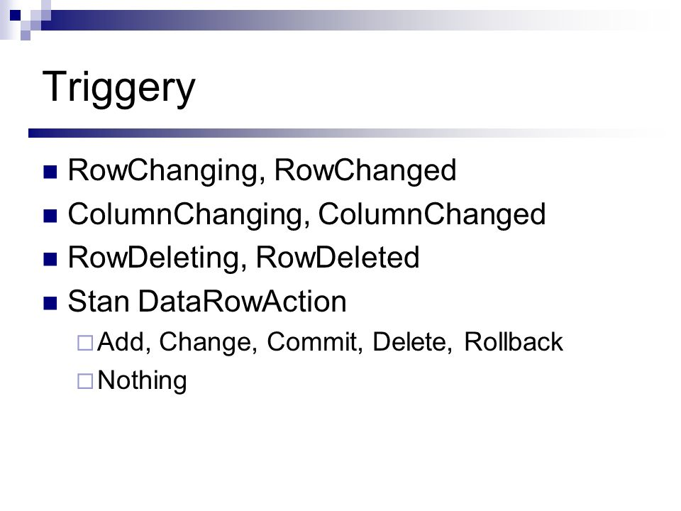 Triggery RowChanging, RowChanged ColumnChanging, ColumnChanged RowDeleting, RowDeleted Stan DataRowAction Add, Change, Commit, Delete, Rollback Nothin