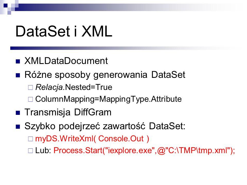 DataSet i XML XMLDataDocument Różne sposoby generowania DataSet Relacja.Nested=True ColumnMapping=MappingType.Attribute Transmisja DiffGram Szybko pod
