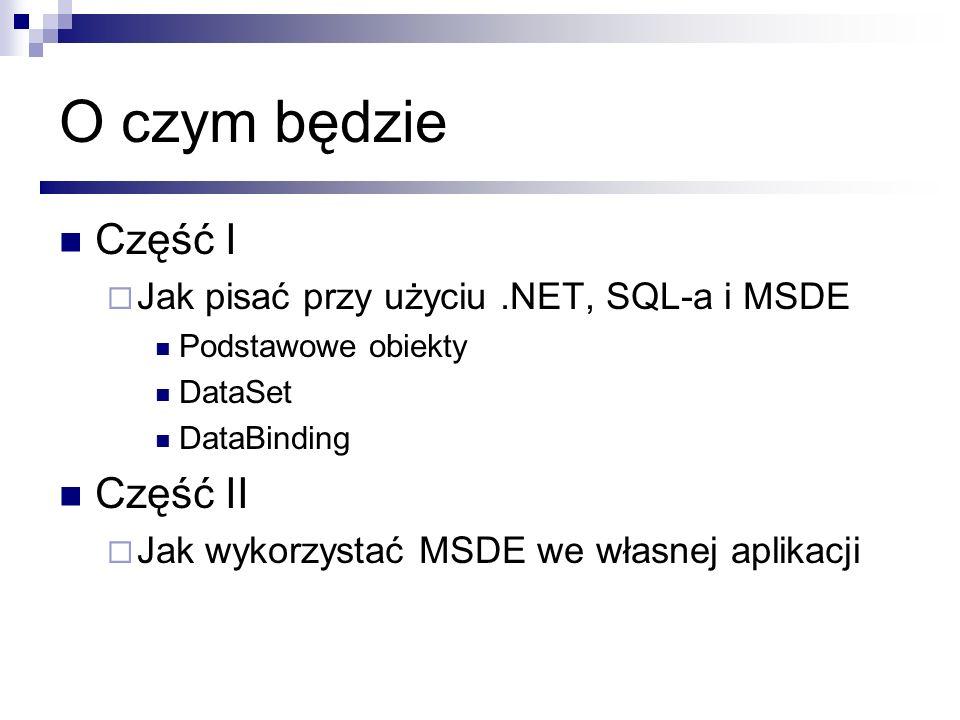 O czym będzie Część I Jak pisać przy użyciu.NET, SQL-a i MSDE Podstawowe obiekty DataSet DataBinding Część II Jak wykorzystać MSDE we własnej aplikacj
