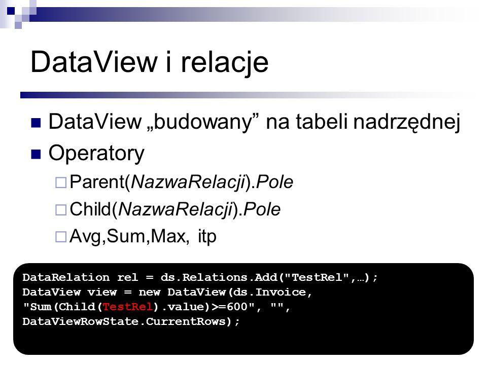 DataView i relacje DataView budowany na tabeli nadrzędnej Operatory Parent(NazwaRelacji).Pole Child(NazwaRelacji).Pole Avg,Sum,Max, itp DataRelation r