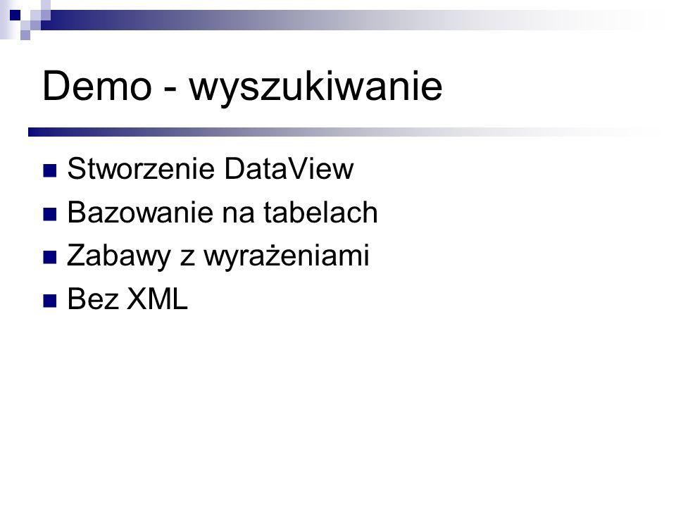 Demo - wyszukiwanie Stworzenie DataView Bazowanie na tabelach Zabawy z wyrażeniami Bez XML