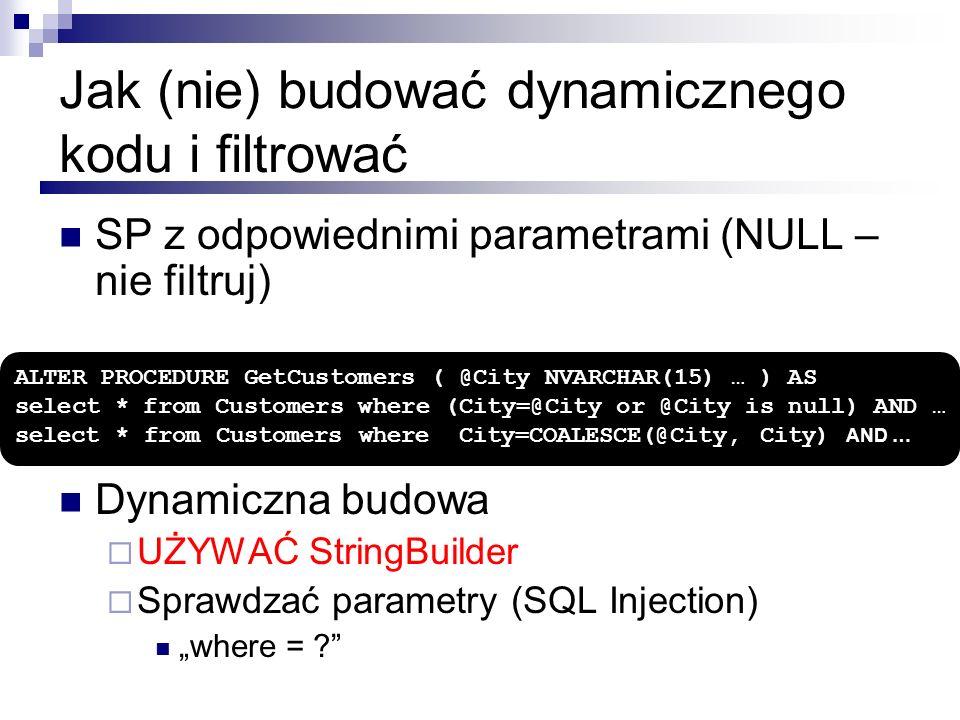 Jak (nie) budować dynamicznego kodu i filtrować SP z odpowiednimi parametrami (NULL – nie filtruj) Dynamiczna budowa UŻYWAĆ StringBuilder Sprawdzać pa