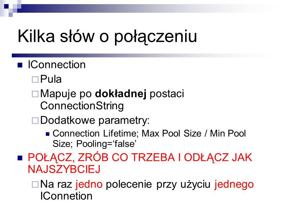 Kilka słów o połączeniu IConnection Pula Mapuje po dokładnej postaci ConnectionString Dodatkowe parametry: Connection Lifetime; Max Pool Size / Min Po