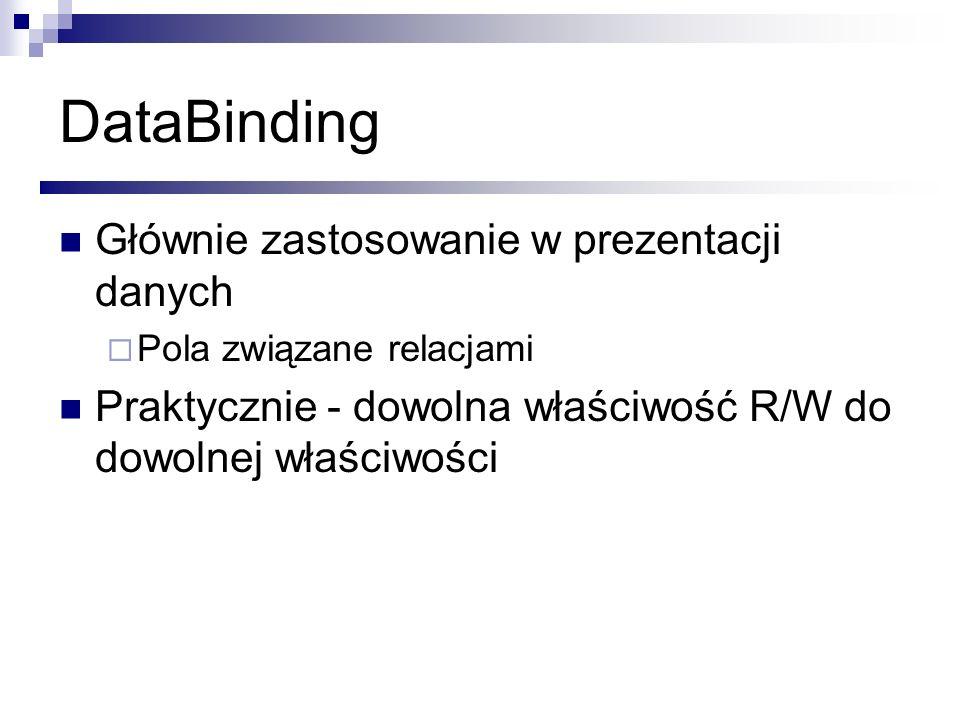 DataBinding Głównie zastosowanie w prezentacji danych Pola związane relacjami Praktycznie - dowolna właściwość R/W do dowolnej właściwości