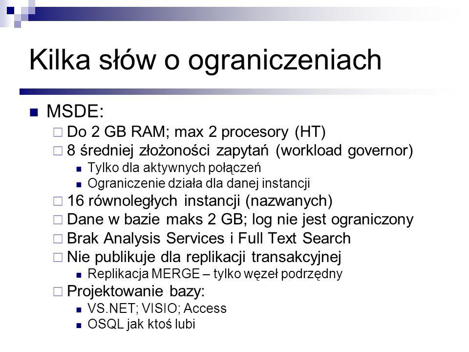 Kilka słów o ograniczeniach MSDE: Do 2 GB RAM; max 2 procesory (HT) 8 średniej złożoności zapytań (workload governor) Tylko dla aktywnych połączeń Ogr