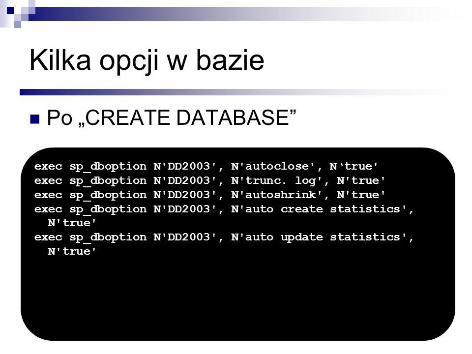 Kilka opcji w bazie Po CREATE DATABASE exec sp_dboption N'DD2003', N'autoclose', Ntrue' exec sp_dboption N'DD2003', N'trunc. log', N'true' exec sp_dbo