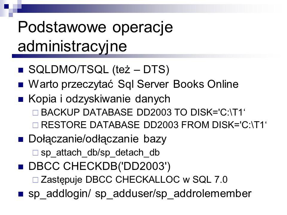 Podstawowe operacje administracyjne SQLDMO/TSQL (też – DTS) Warto przeczytać Sql Server Books Online Kopia i odzyskiwanie danych BACKUP DATABASE DD200