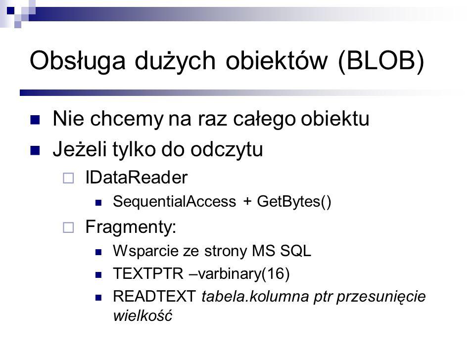 Obsługa dużych obiektów (BLOB) Nie chcemy na raz całego obiektu Jeżeli tylko do odczytu IDataReader SequentialAccess + GetBytes() Fragmenty: Wsparcie
