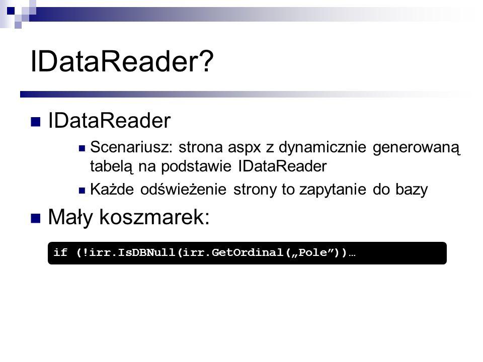 IDataReader? IDataReader Scenariusz: strona aspx z dynamicznie generowaną tabelą na podstawie IDataReader Każde odświeżenie strony to zapytanie do baz