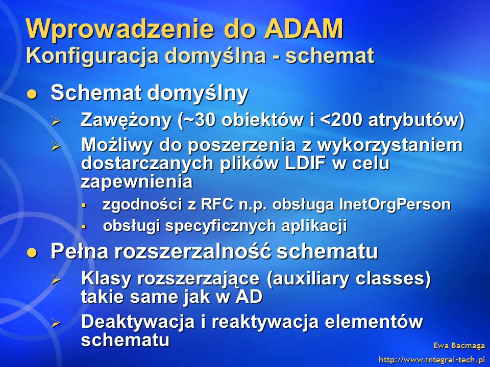 Ewa Baćmaga http://www.integral-tech.pl Wprowadzenie do ADAM Konfiguracja domyślna - schemat Schemat domyślny Schemat domyślny Zawężony (~30 obiektów