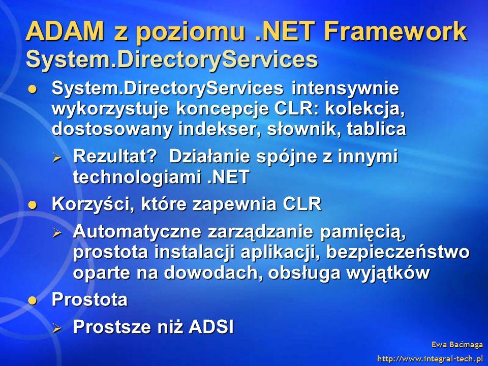 Ewa Baćmaga http://www.integral-tech.pl System.DirectoryServices intensywnie wykorzystuje koncepcje CLR: kolekcja, dostosowany indekser, słownik, tabl